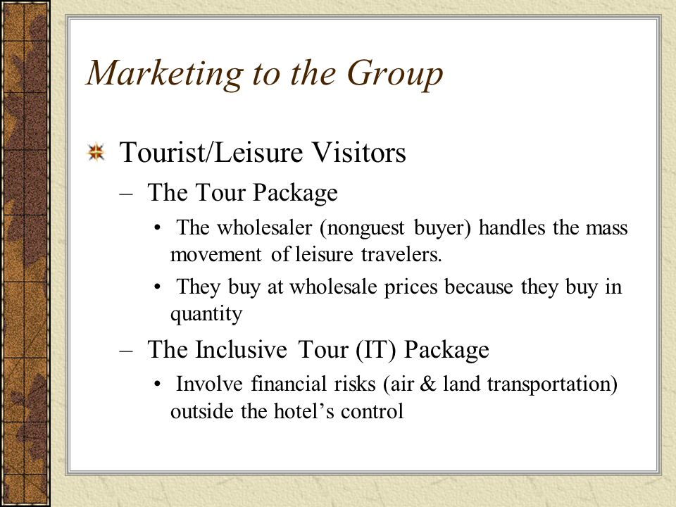 Marketing to the Group Tourist/Leisure Visitors – The Tour Package The wholesaler (nonguest buyer) handles the mass movement of leisure travelers. The