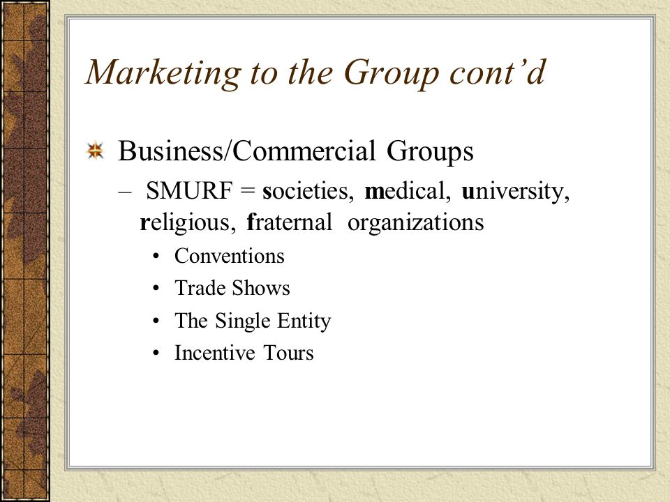 Marketing to the Group cont'd Business/Commercial Groups – SMURF = societies, medical, university, religious, fraternal organizations Conventions Trad