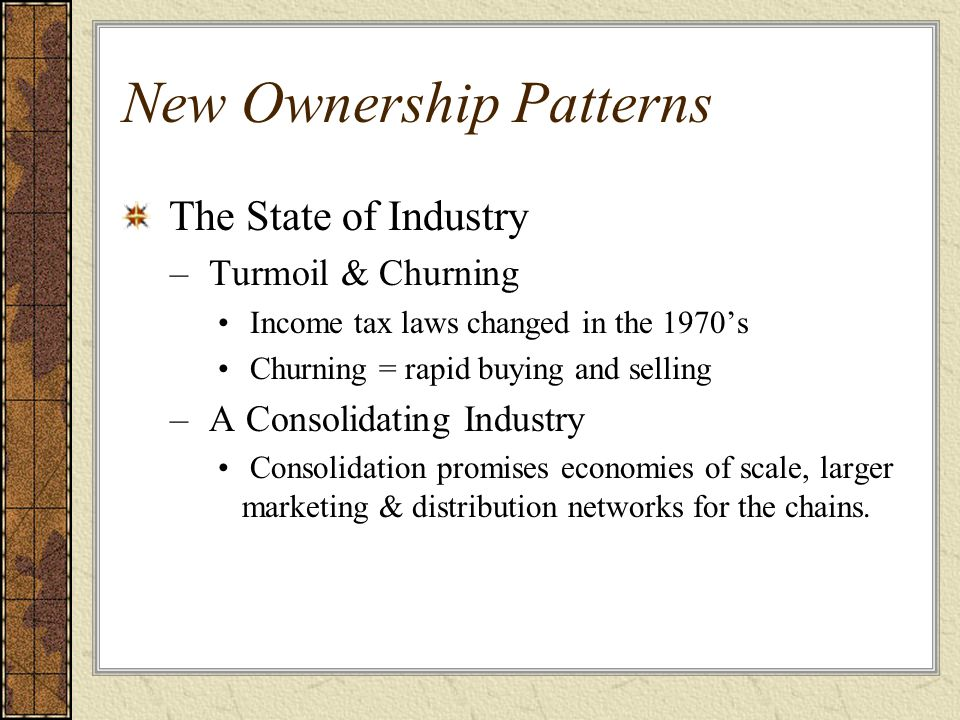New Ownership Patterns The State of Industry – Turmoil & Churning Income tax laws changed in the 1970's Churning = rapid buying and selling – A Consol