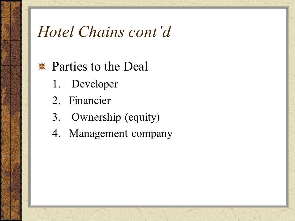 Hotel Chains cont'd Parties to the Deal 1. Developer 2.Financier 3. Ownership (equity) 4.Management company