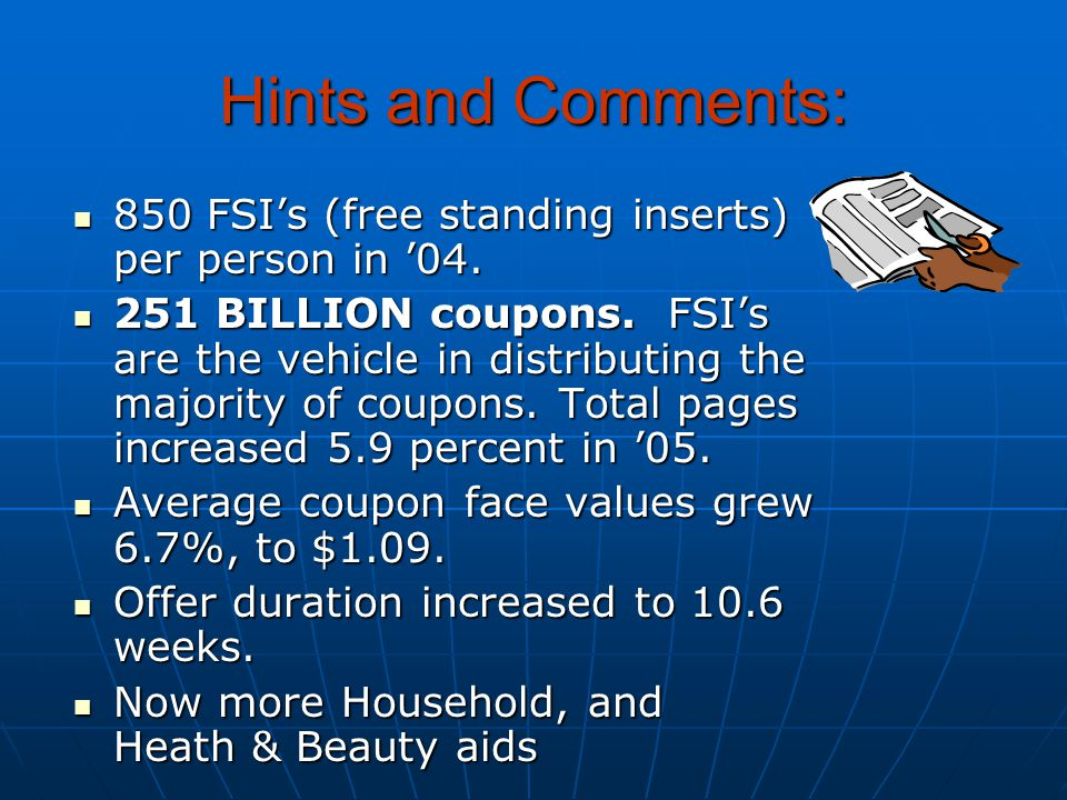 Hints and Comments: 850 FSI's (free standing inserts) per person in '04. 850 FSI's (free standing inserts) per person in '04. 251 BILLION coupons. FSI
