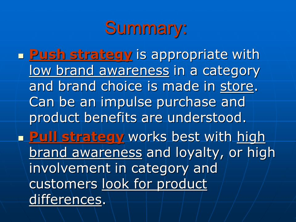Push strategy is appropriate with low brand awareness in a category and brand choice is made in store. Can be an impulse purchase and product benefits