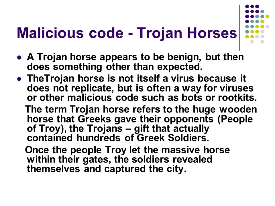 Malicious code - Trojan Horses A Trojan horse appears to be benign, but then does something other than expected. TheTrojan horse is not itself a virus