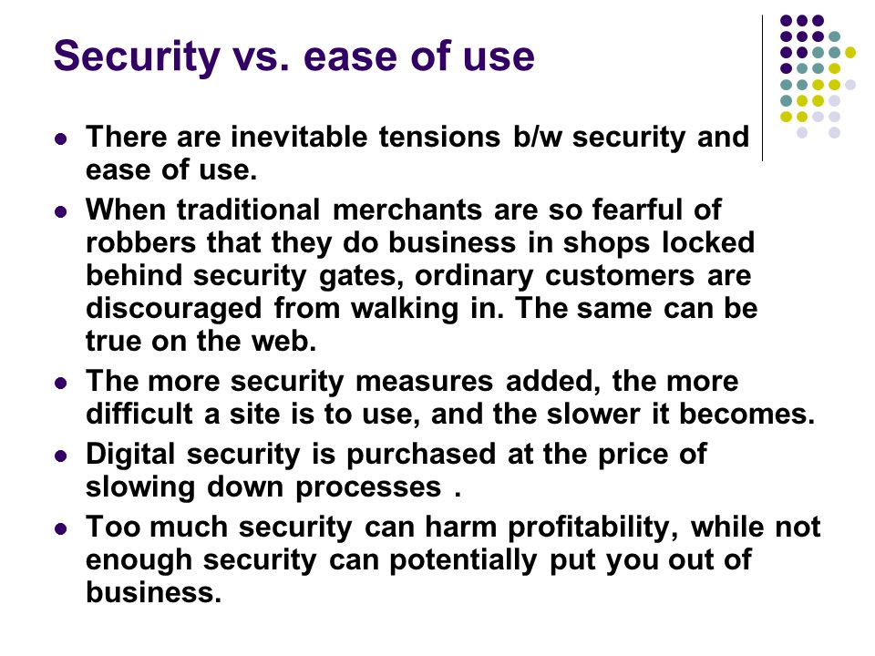Security vs. ease of use There are inevitable tensions b/w security and ease of use. When traditional merchants are so fearful of robbers that they do