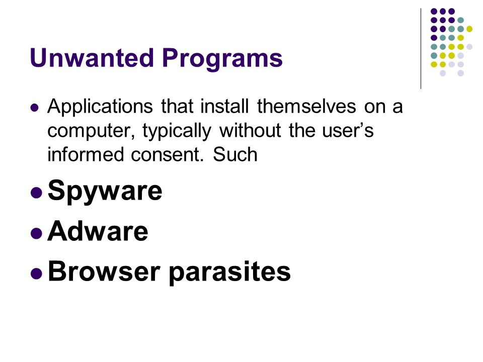 Unwanted Programs Applications that install themselves on a computer, typically without the user's informed consent. Such Spyware Adware Browser paras