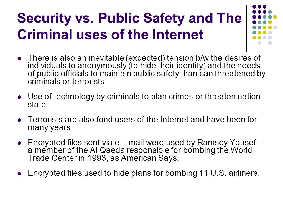 Security vs. Public Safety and The Criminal uses of the Internet There is also an inevitable (expected) tension b/w the desires of individuals to anon