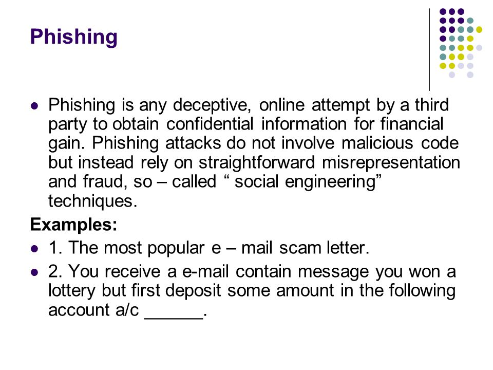 Phishing Phishing is any deceptive, online attempt by a third party to obtain confidential information for financial gain. Phishing attacks do not inv