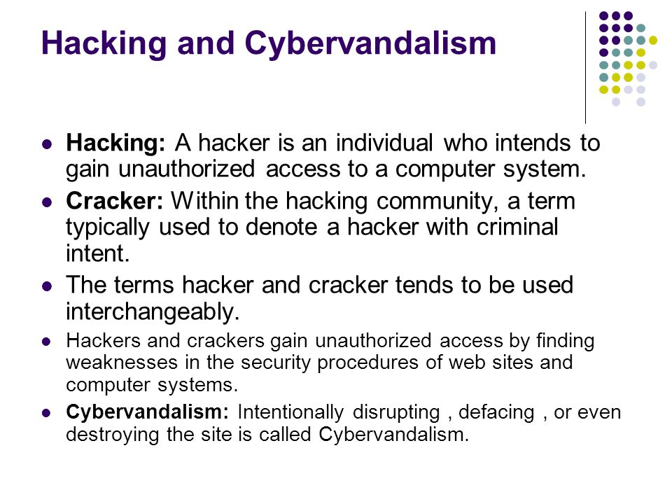 Hacking and Cybervandalism Hacking: A hacker is an individual who intends to gain unauthorized access to a computer system. Cracker: Within the hackin