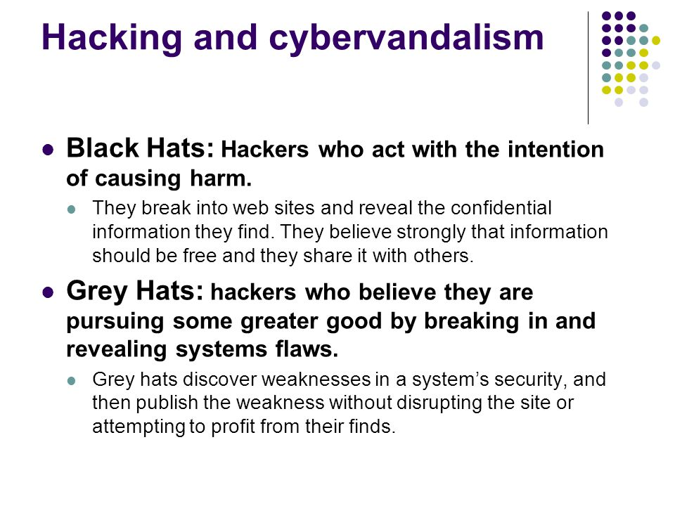 Hacking and cybervandalism Black Hats: Hackers who act with the intention of causing harm. They break into web sites and reveal the confidential infor