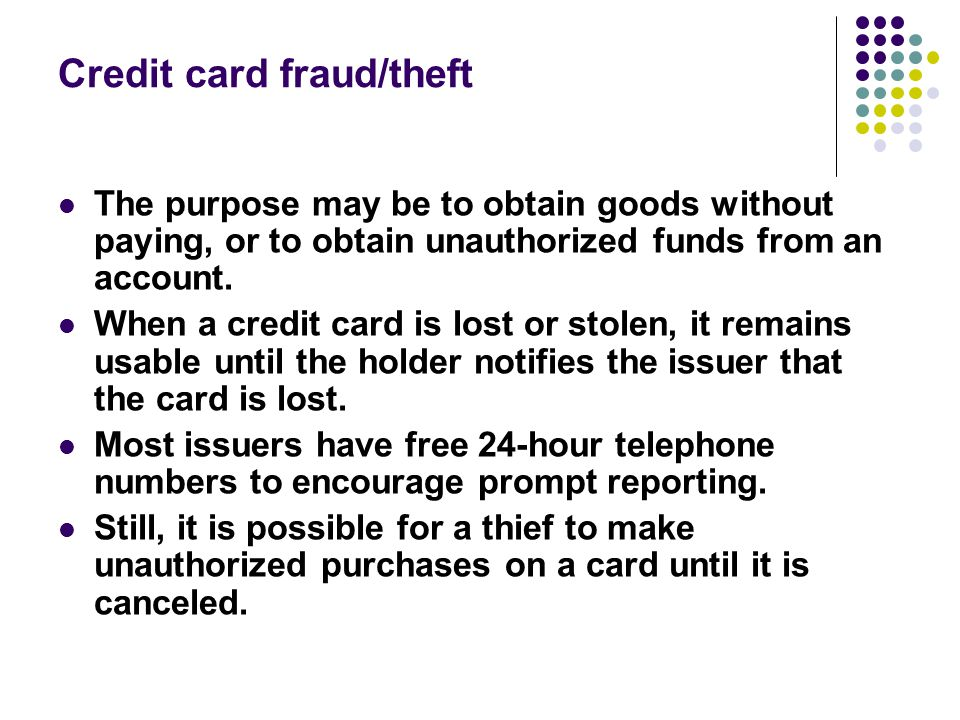 Credit card fraud/theft The purpose may be to obtain goods without paying, or to obtain unauthorized funds from an account. When a credit card is lost