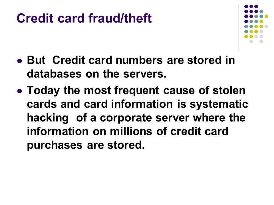 Credit card fraud/theft But Credit card numbers are stored in databases on the servers. Today the most frequent cause of stolen cards and card informa