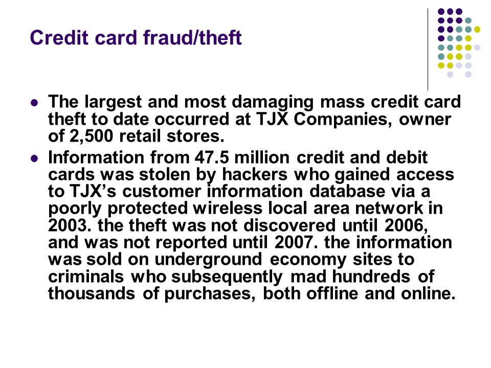 Credit card fraud/theft The largest and most damaging mass credit card theft to date occurred at TJX Companies, owner of 2,500 retail stores. Informat