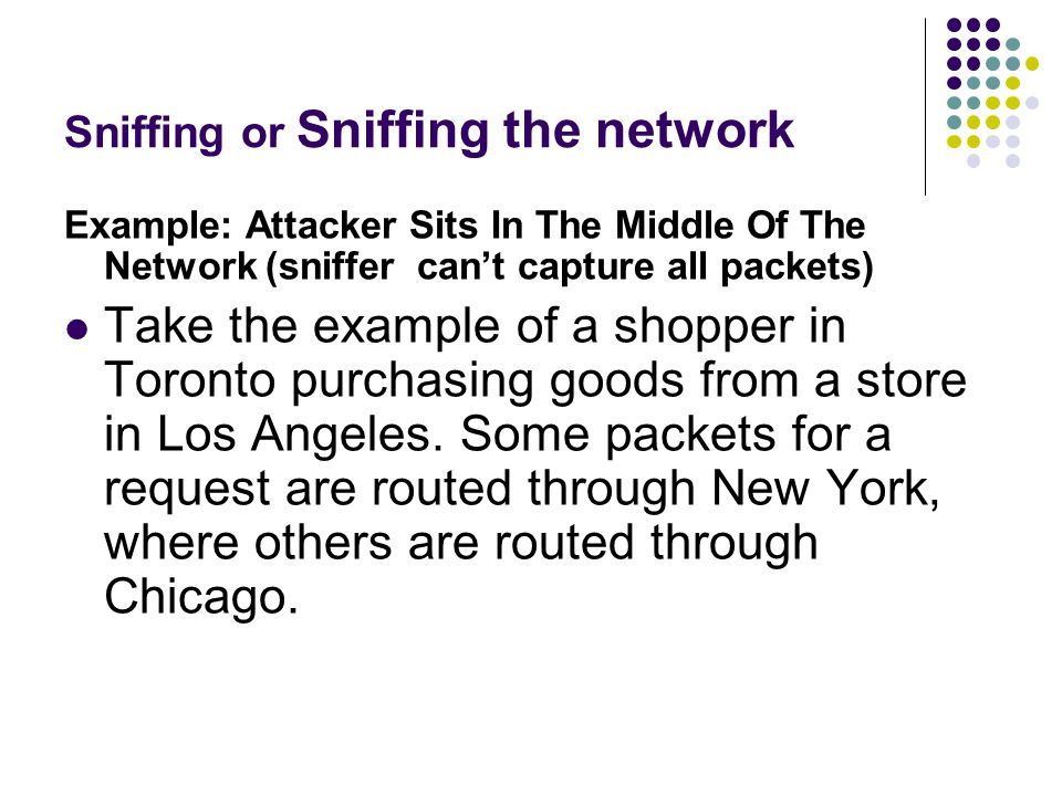 Sniffing or Sniffing the network Example: Attacker Sits In The Middle Of The Network (sniffer can't capture all packets) Take the example of a shopper