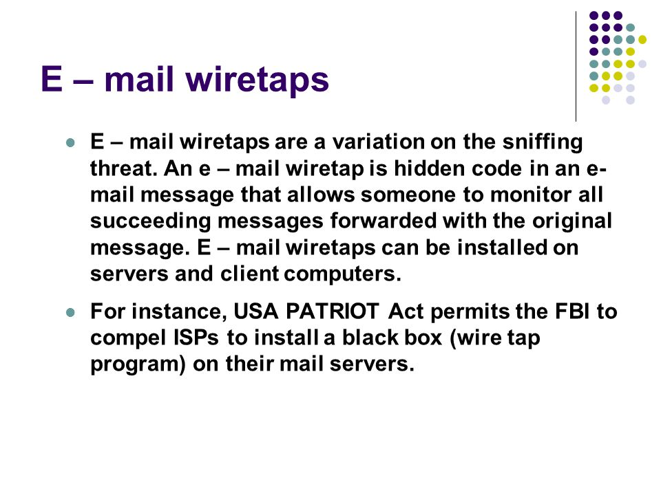 E – mail wiretaps E – mail wiretaps are a variation on the sniffing threat. An e – mail wiretap is hidden code in an e- mail message that allows someo