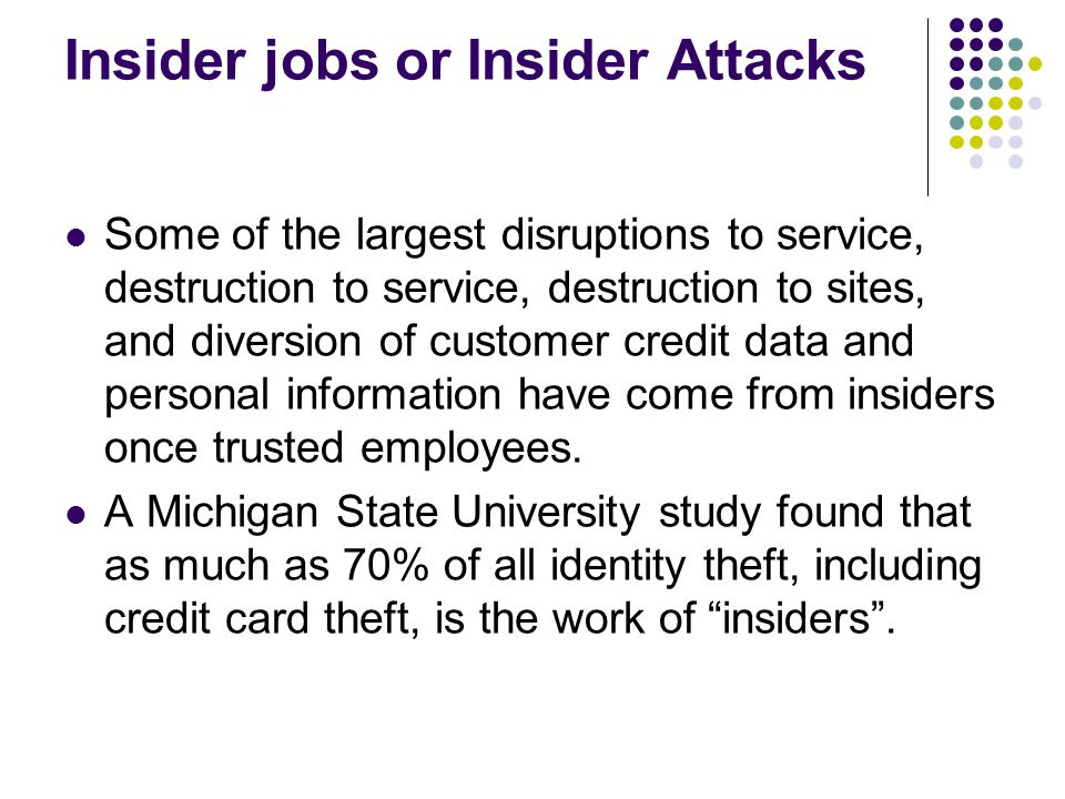 Insider jobs or Insider Attacks Some of the largest disruptions to service, destruction to service, destruction to sites, and diversion of customer cr
