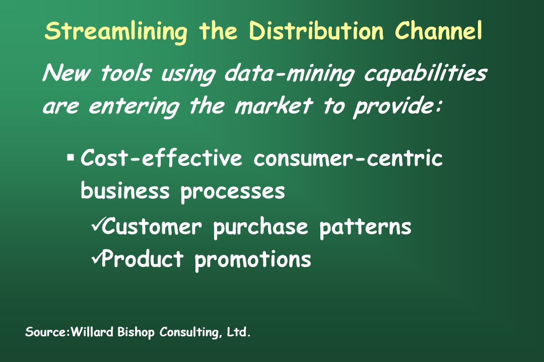 Streamlining the Distribution Channel New tools using data-mining capabilities are entering the market to provide:  Cost-effective consumer-centric business processes Customer purchase patterns Product promotions Source:Willard Bishop Consulting, Ltd.