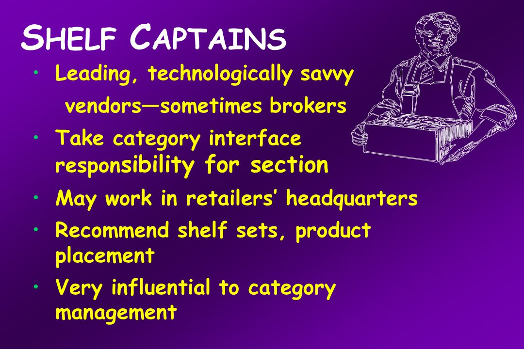 S HELF C APTAINS Leading, technologically savvy vendors—sometimes brokers Take category interface respon sibility for section May work in retailers' headquarters Recommend shelf sets, product placement Very influential to category management