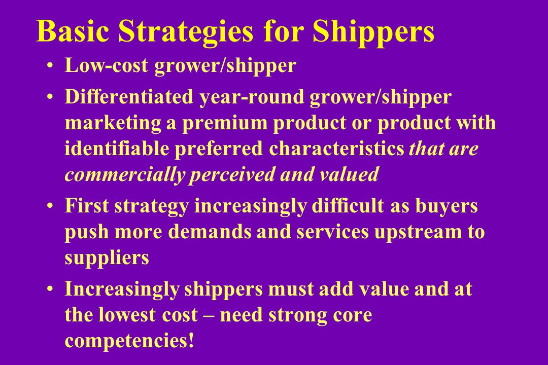 Basic Strategies for Shippers Low-cost grower/shipper Differentiated year-round grower/shipper marketing a premium product or product with identifiable preferred characteristics that are commercially perceived and valued First strategy increasingly difficult as buyers push more demands and services upstream to suppliers Increasingly shippers must add value and at the lowest cost – need strong core competencies!