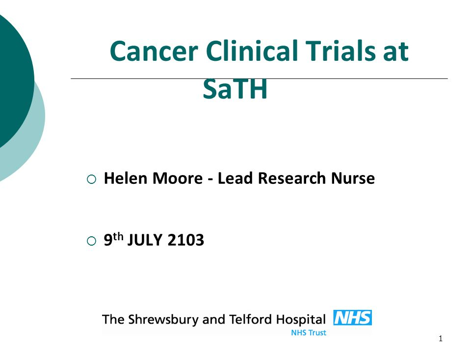 1 Cancer Clinical Trials at SaTH  Helen Moore - Lead Research Nurse  9 th JULY 2103