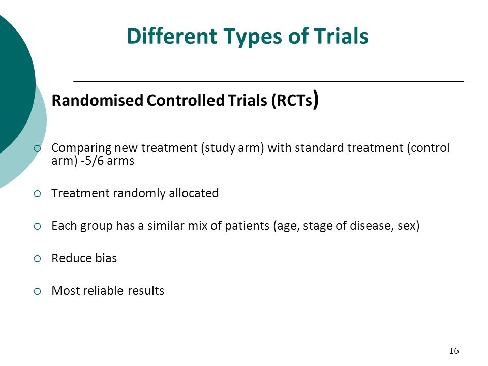 16 Different Types of Trials Randomised Controlled Trials (RCTs )  Comparing new treatment (study arm) with standard treatment (control arm) -5/6 arms  Treatment randomly allocated  Each group has a similar mix of patients (age, stage of disease, sex)  Reduce bias  Most reliable results
