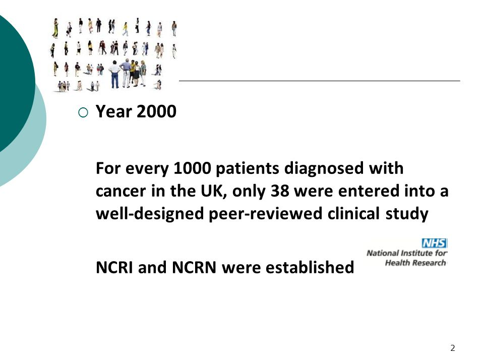 2  Year 2000 For every 1000 patients diagnosed with cancer in the UK, only 38 were entered into a well-designed peer-reviewed clinical study NCRI and NCRN were established