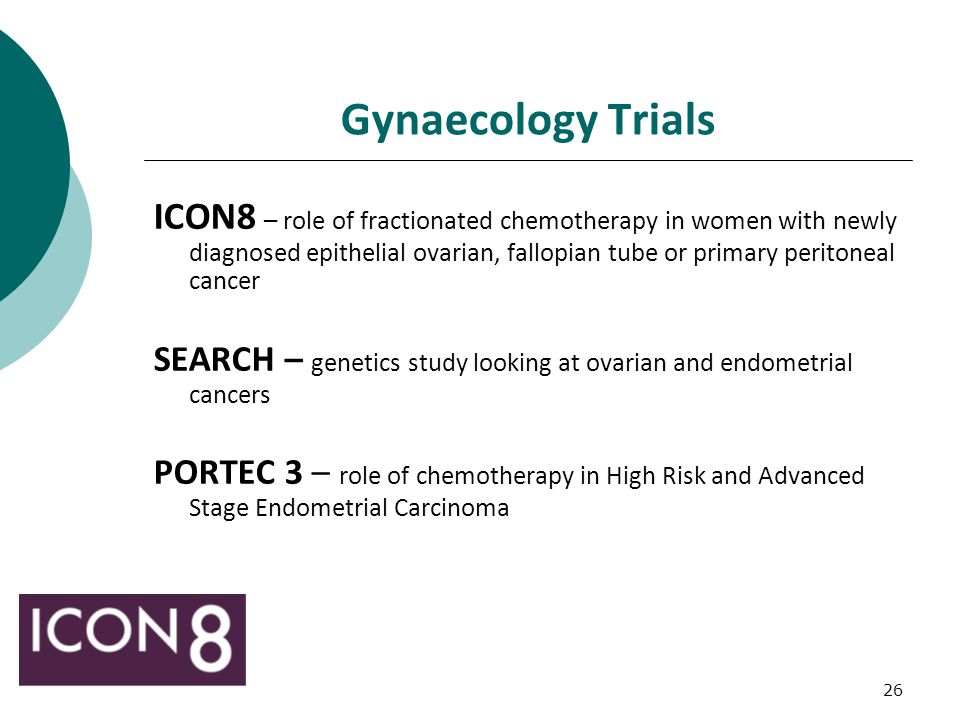 26 Gynaecology Trials ICON8 – role of fractionated chemotherapy in women with newly diagnosed epithelial ovarian, fallopian tube or primary peritoneal cancer SEARCH – genetics study looking at ovarian and endometrial cancers PORTEC 3 – role of chemotherapy in High Risk and Advanced Stage Endometrial Carcinoma