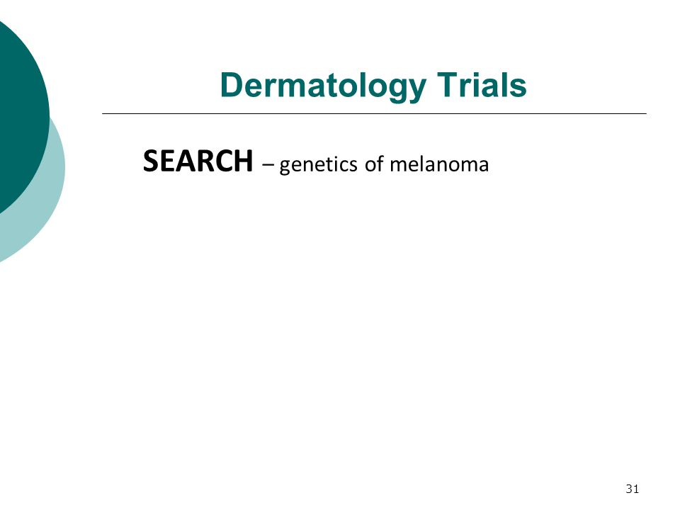 31 Dermatology Trials SEARCH – genetics of melanoma