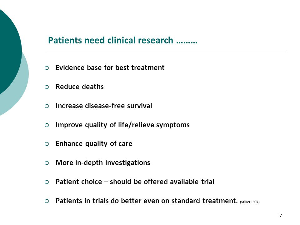 7 Patients need clinical research ………  Evidence base for best treatment  Reduce deaths  Increase disease-free survival  Improve quality of life/relieve symptoms  Enhance quality of care  More in-depth investigations  Patient choice – should be offered available trial  Patients in trials do better even on standard treatment.