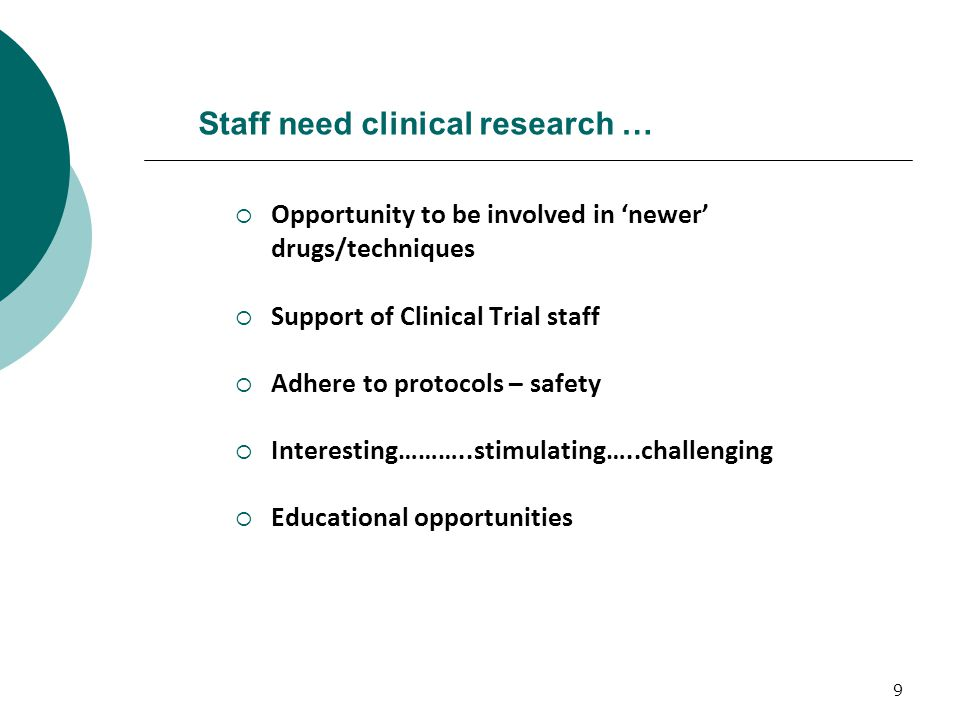9 Staff need clinical research …  Opportunity to be involved in 'newer' drugs/techniques  Support of Clinical Trial staff  Adhere to protocols – safety  Interesting………..stimulating…..challenging  Educational opportunities