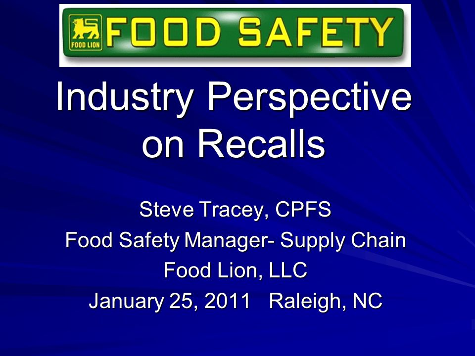 Industry Perspective on Recalls Steve Tracey, CPFS Food Safety Manager- Supply Chain Food Lion, LLC January 25, 2011 Raleigh, NC