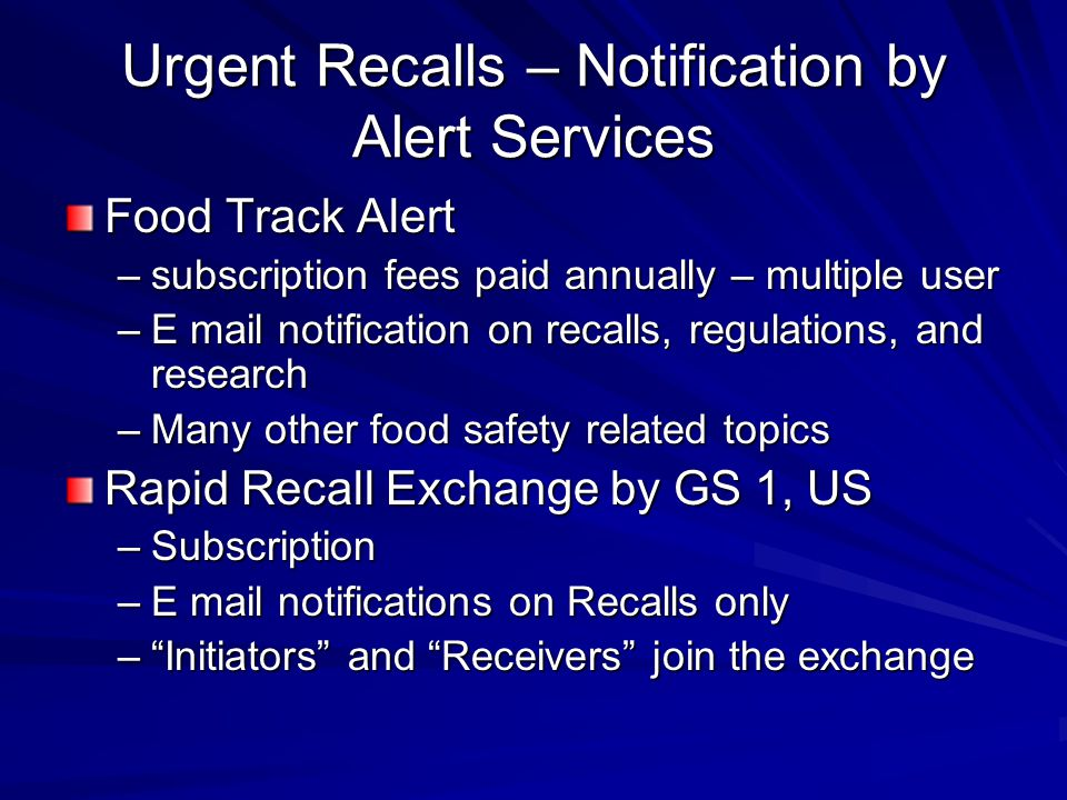 Urgent Recalls – Notification by Alert Services Food Track Alert –subscription fees paid annually – multiple user –E mail notification on recalls, regulations, and research –Many other food safety related topics Rapid Recall Exchange by GS 1, US –Subscription –E mail notifications on Recalls only – Initiators and Receivers join the exchange