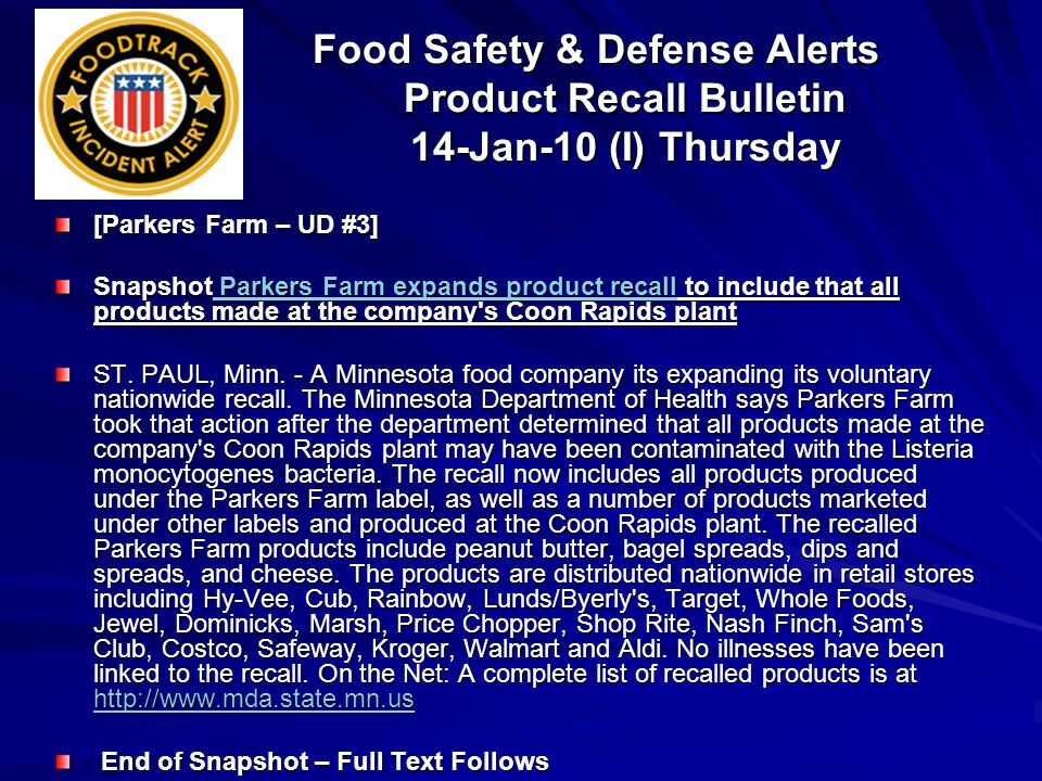 Food Safety & Defense Alerts Product Recall Bulletin 14-Jan-10 (I) Thursday [Parkers Farm – UD #3] Snapshot Parkers Farm expands product recall to include that all products made at the company s Coon Rapids plant Parkers Farm expands product recall Parkers Farm expands product recall ST.