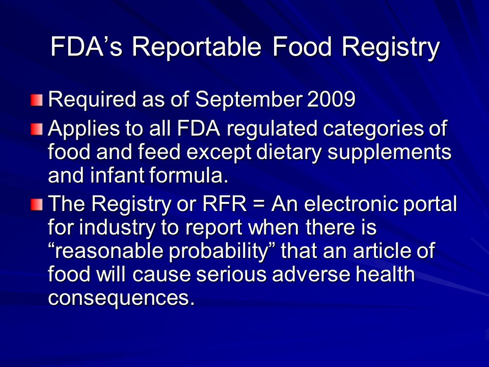 FDA's Reportable Food Registry Required as of September 2009 Applies to all FDA regulated categories of food and feed except dietary supplements and infant formula.