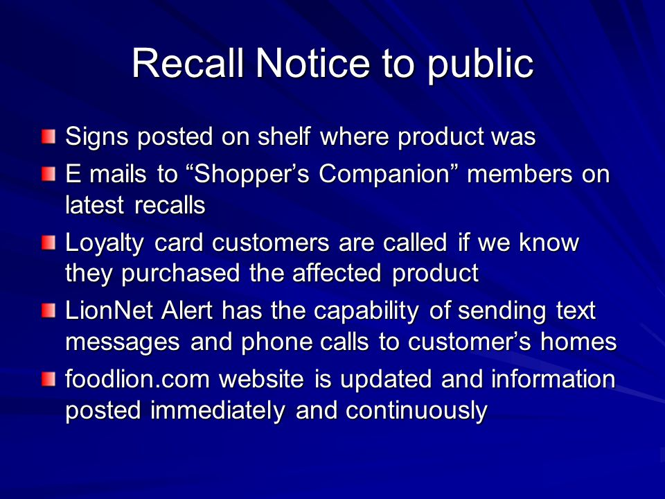 Recall Notice to public Signs posted on shelf where product was E mails to Shopper's Companion members on latest recalls Loyalty card customers are called if we know they purchased the affected product LionNet Alert has the capability of sending text messages and phone calls to customer's homes foodlion.com website is updated and information posted immediately and continuously