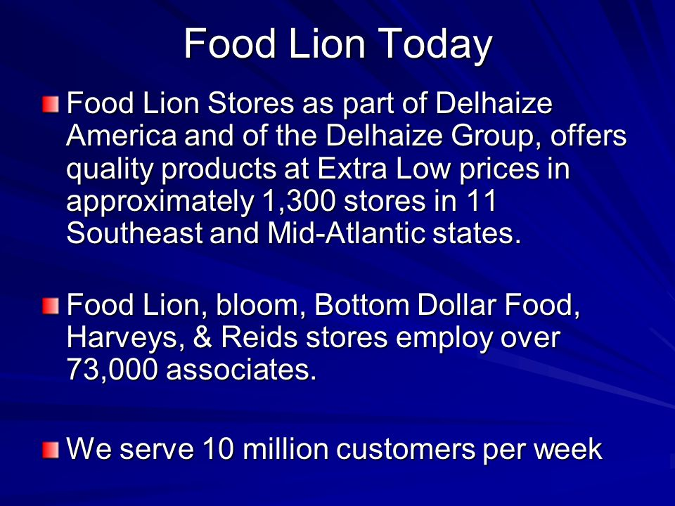 Food Lion Today Food Lion Stores as part of Delhaize America and of the Delhaize Group, offers quality products at Extra Low prices in approximately 1,300 stores in 11 Southeast and Mid-Atlantic states.