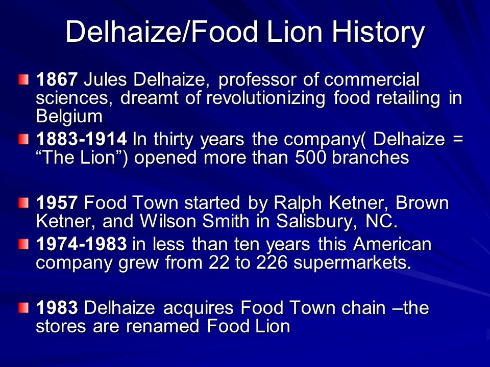 Delhaize/Food Lion History 1867 Jules Delhaize, professor of commercial sciences, dreamt of revolutionizing food retailing in Belgium 1883-1914 In thirty years the company( Delhaize = The Lion ) opened more than 500 branches 1957 Food Town started by Ralph Ketner, Brown Ketner, and Wilson Smith in Salisbury, NC.