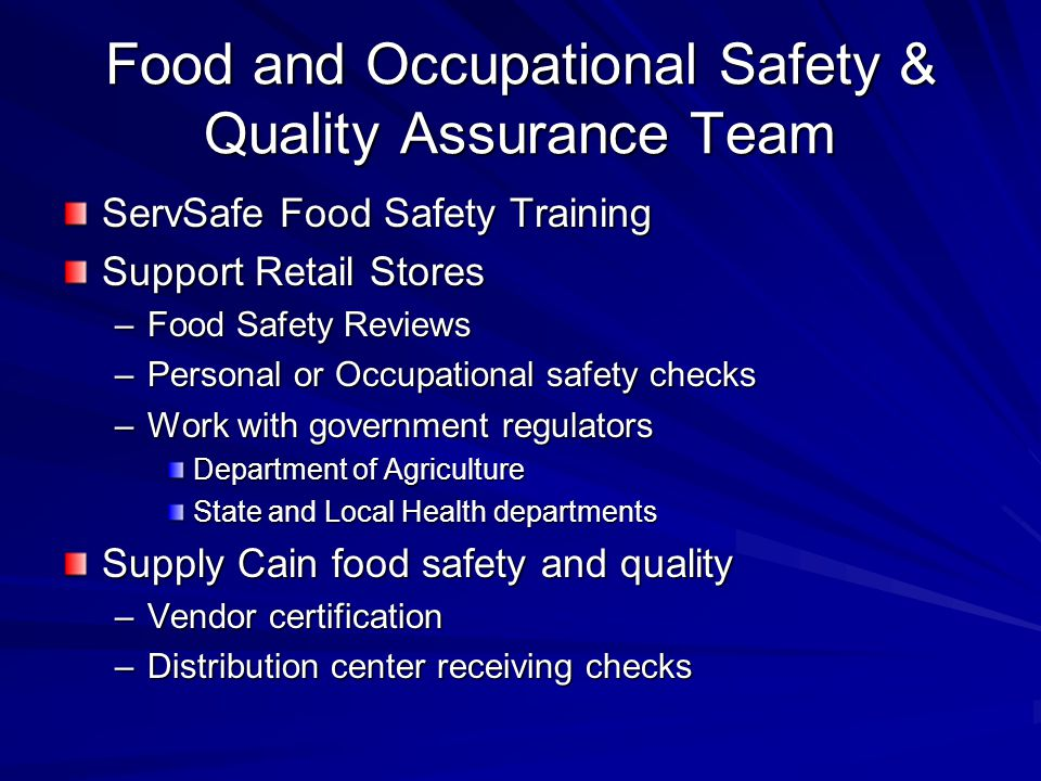 Food and Occupational Safety & Quality Assurance Team ServSafe Food Safety Training Support Retail Stores –Food Safety Reviews –Personal or Occupational safety checks –Work with government regulators Department of Agriculture State and Local Health departments Supply Cain food safety and quality –Vendor certification –Distribution center receiving checks