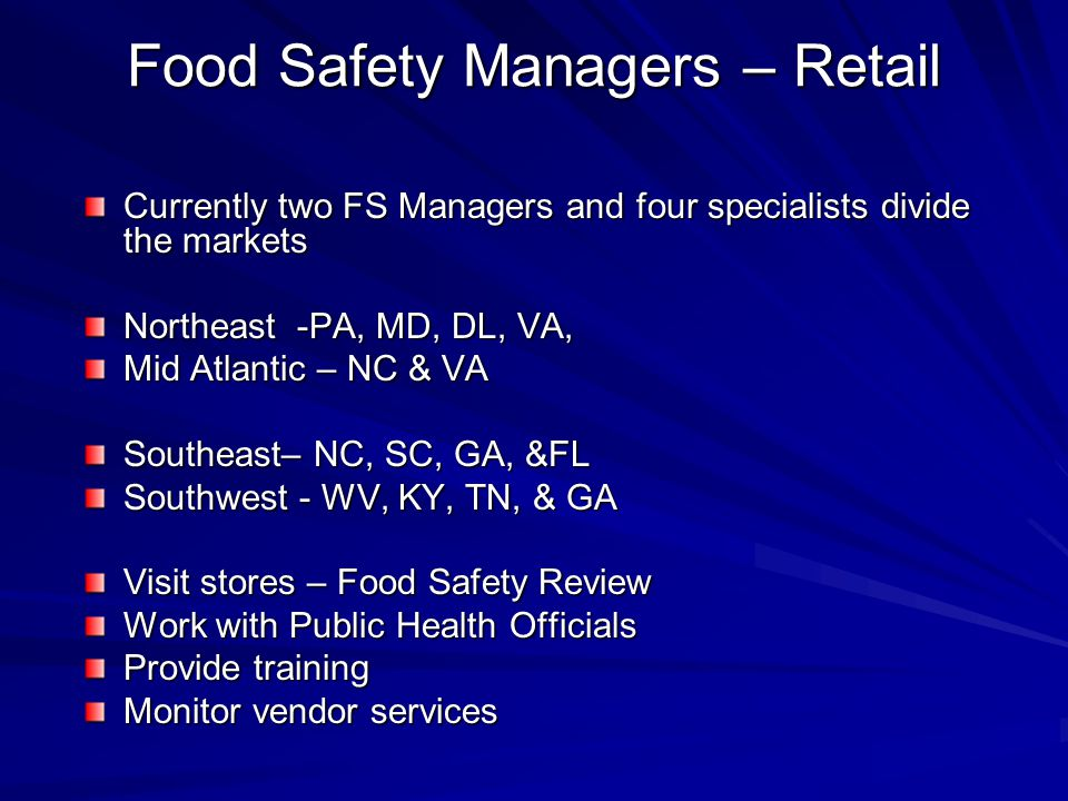 Food Safety Managers – Retail Currently two FS Managers and four specialists divide the markets Northeast -PA, MD, DL, VA, Mid Atlantic – NC & VA Southeast– NC, SC, GA, &FL Southwest - WV, KY, TN, & GA Visit stores – Food Safety Review Work with Public Health Officials Provide training Monitor vendor services