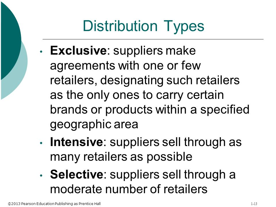 ©2013 Pearson Education Publishing as Prentice Hall 1-13 Distribution Types Exclusive: suppliers make agreements with one or few retailers, designatin