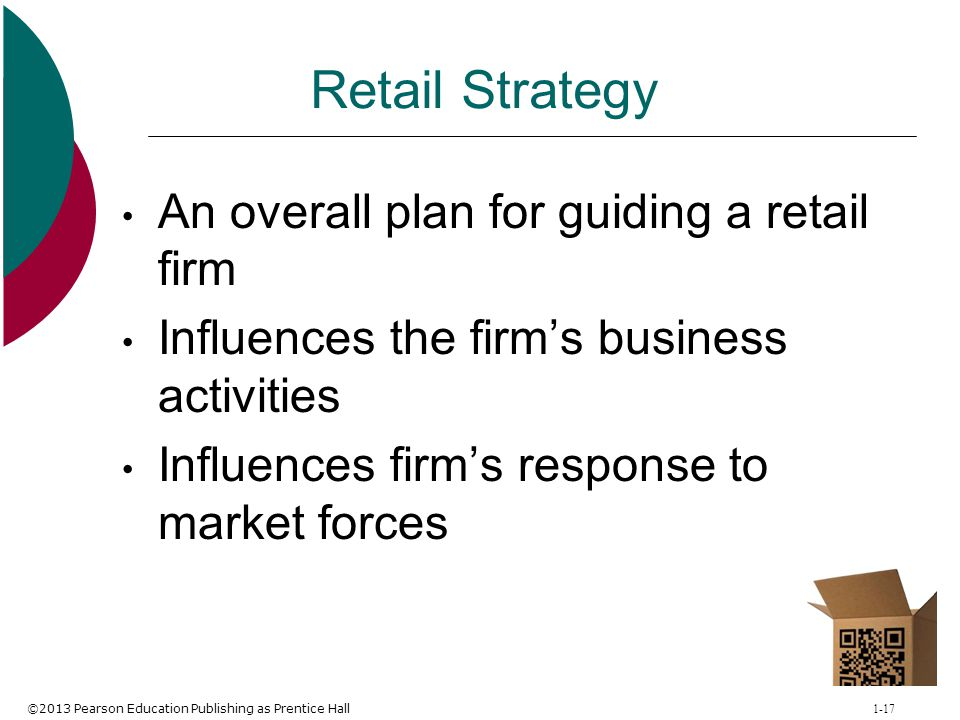 ©2013 Pearson Education Publishing as Prentice Hall 1-17 Retail Strategy An overall plan for guiding a retail firm Influences the firm's business acti