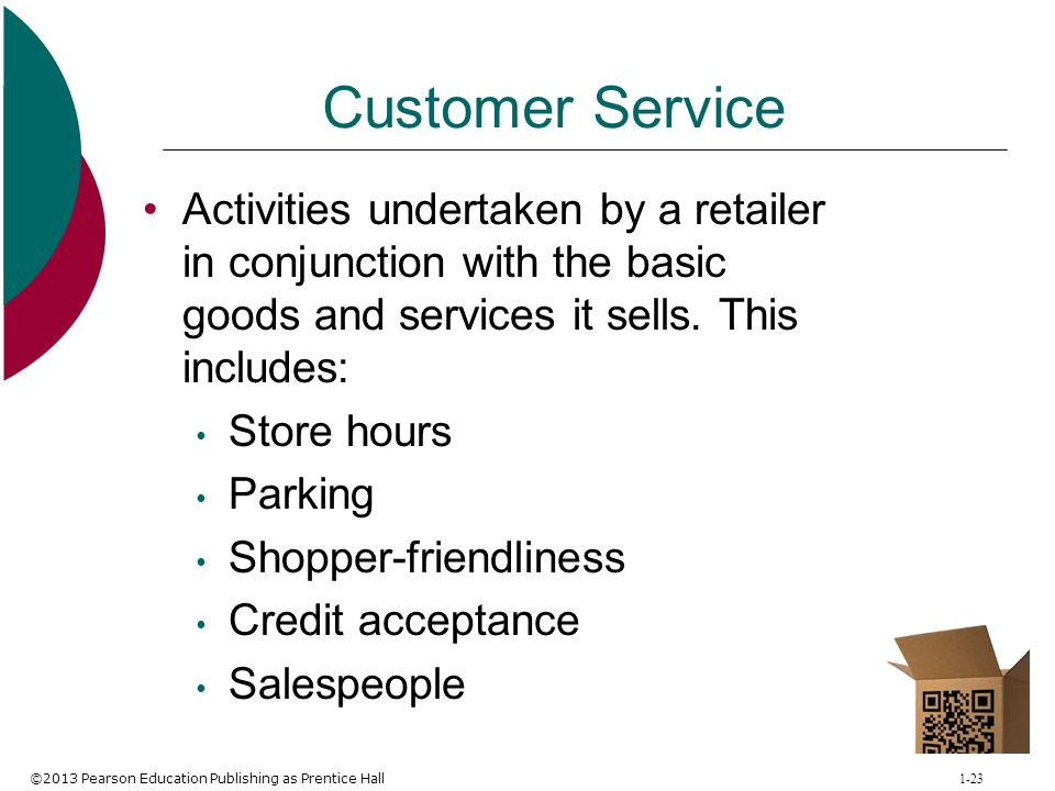 ©2013 Pearson Education Publishing as Prentice Hall 1-23 Customer Service Activities undertaken by a retailer in conjunction with the basic goods and