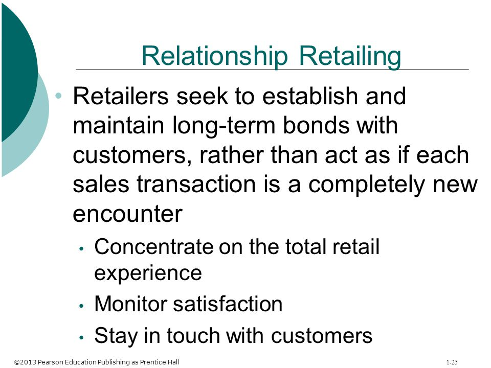 ©2013 Pearson Education Publishing as Prentice Hall 1-25 Relationship Retailing Retailers seek to establish and maintain long-term bonds with customer