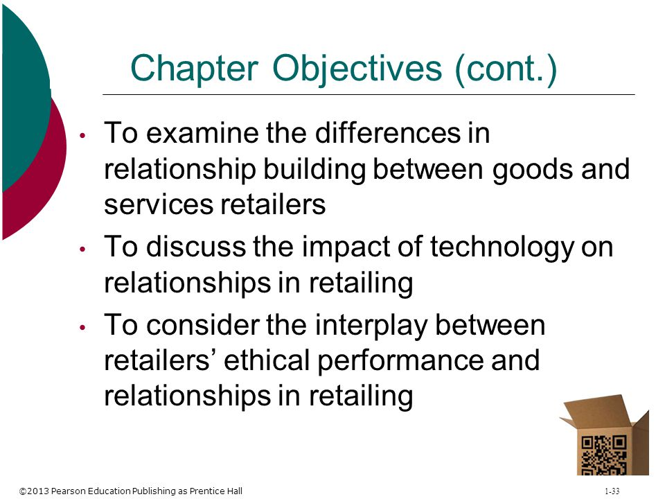 ©2013 Pearson Education Publishing as Prentice Hall 1-33 Chapter Objectives (cont.) To examine the differences in relationship building between goods