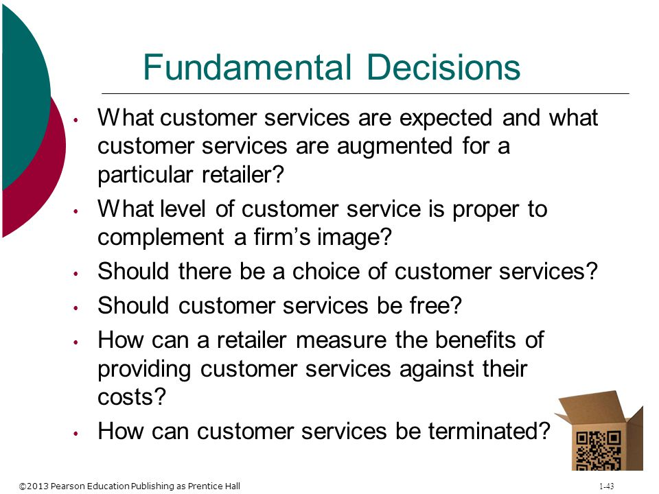 ©2013 Pearson Education Publishing as Prentice Hall 1-43 Fundamental Decisions What customer services are expected and what customer services are augm
