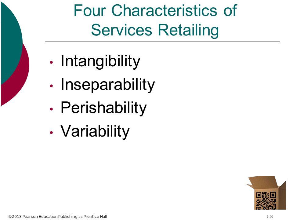 ©2013 Pearson Education Publishing as Prentice Hall 1-50 Four Characteristics of Services Retailing Intangibility Inseparability Perishability Variabi