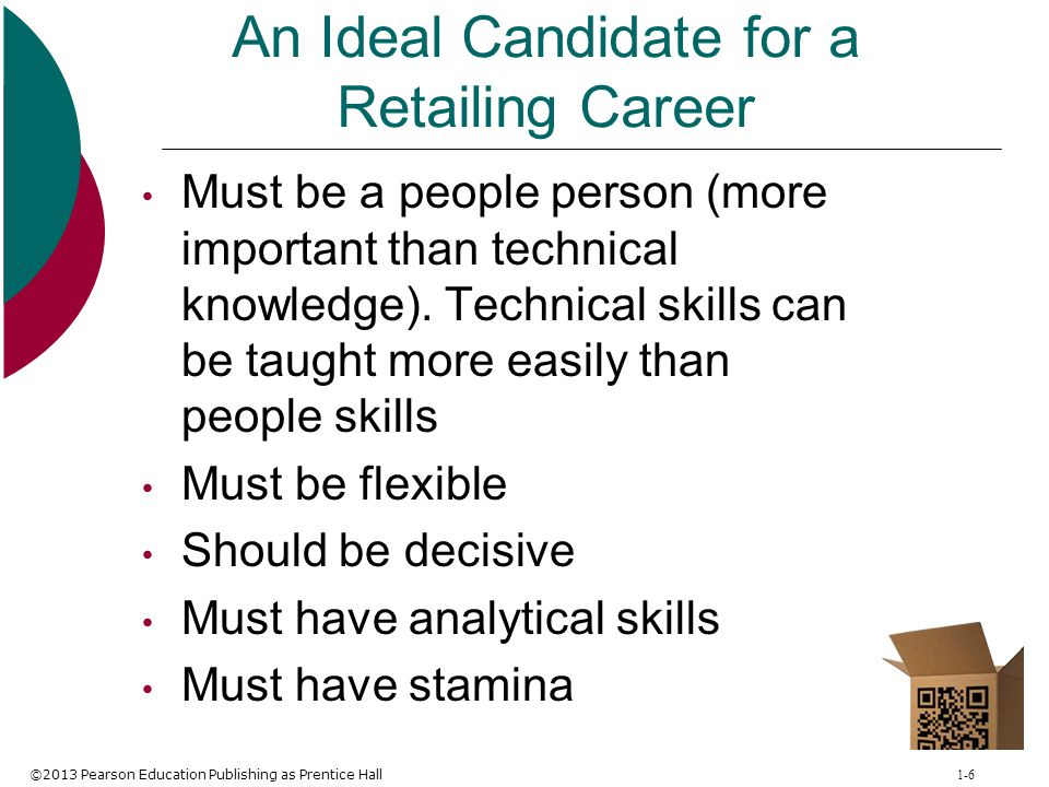 ©2013 Pearson Education Publishing as Prentice Hall 1-6 An Ideal Candidate for a Retailing Career Must be a people person (more important than technic