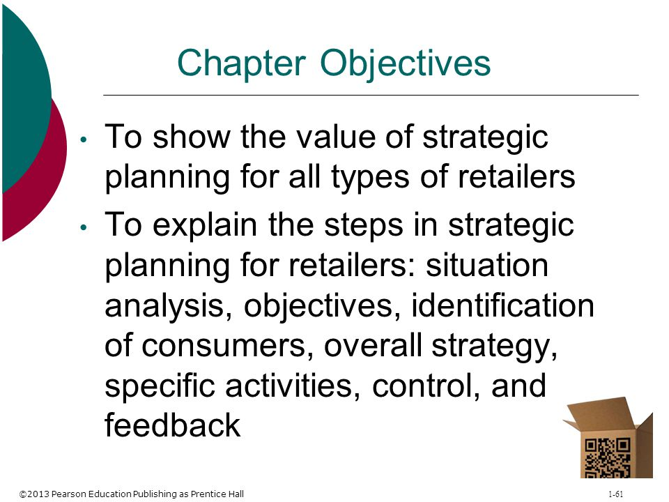 ©2013 Pearson Education Publishing as Prentice Hall 1-61 Chapter Objectives To show the value of strategic planning for all types of retailers To expl