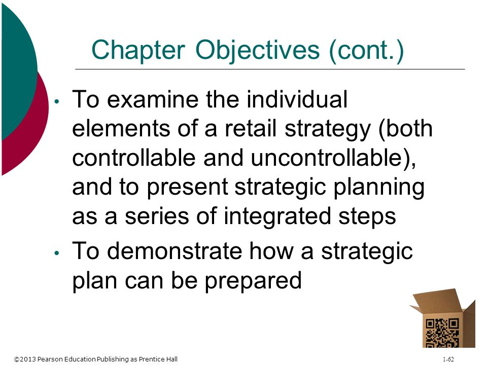 ©2013 Pearson Education Publishing as Prentice Hall 1-62 Chapter Objectives (cont.) To examine the individual elements of a retail strategy (both cont