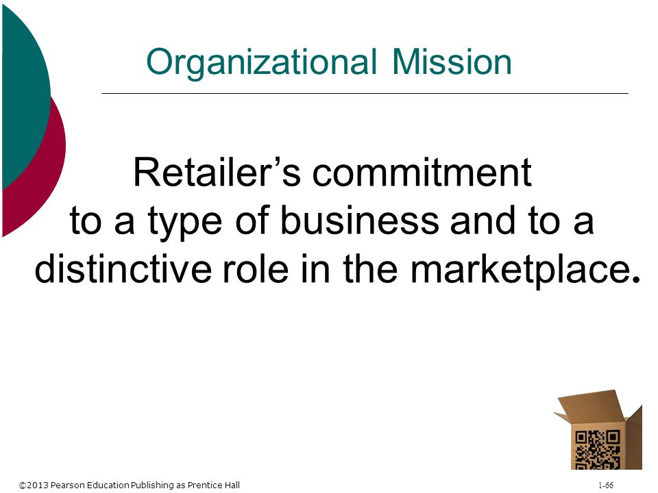 ©2013 Pearson Education Publishing as Prentice Hall 1-66 Organizational Mission Retailer's commitment to a type of business and to a distinctive role