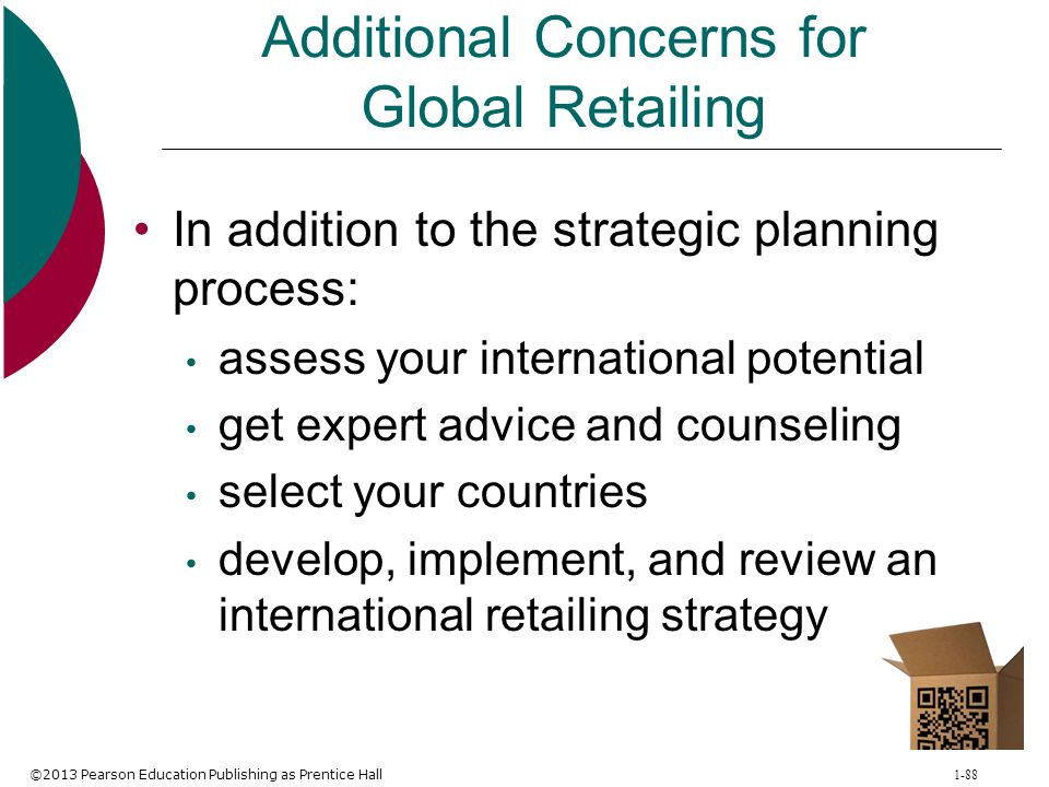 ©2013 Pearson Education Publishing as Prentice Hall 1-88 Additional Concerns for Global Retailing In addition to the strategic planning process: asses